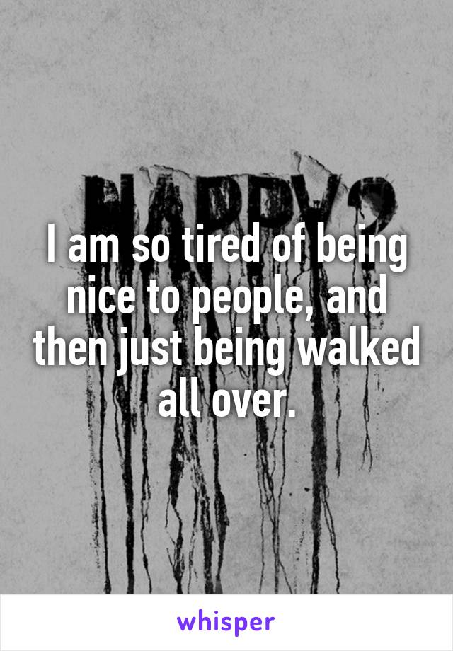I am so tired of being nice to people, and then just being walked all over.
