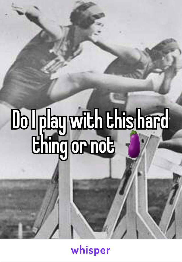 Do I play with this hard thing or not 🍆