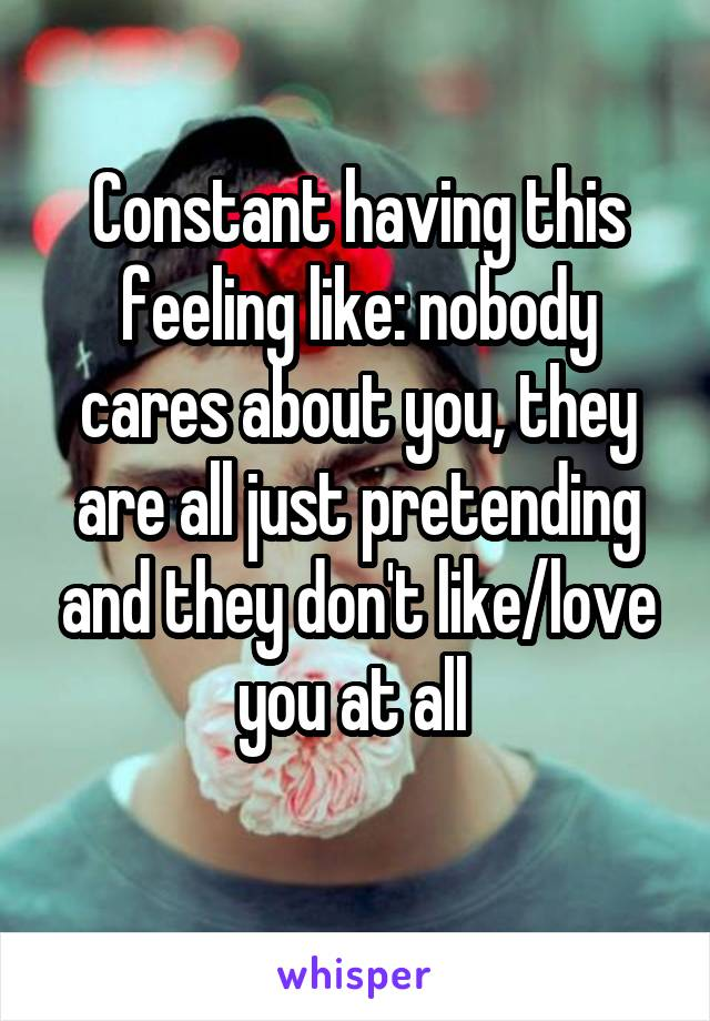 Constant having this feeling like: nobody cares about you, they are all just pretending and they don't like/love you at all