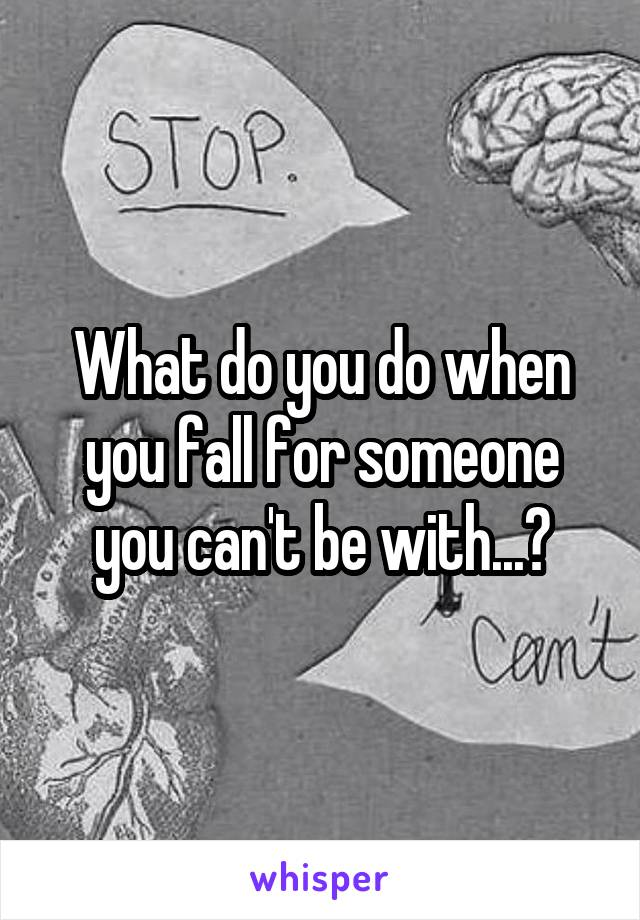 What do you do when you fall for someone you can't be with...?