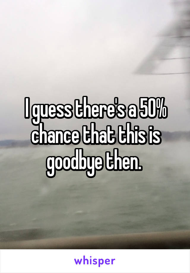 I guess there's a 50% chance that this is goodbye then.