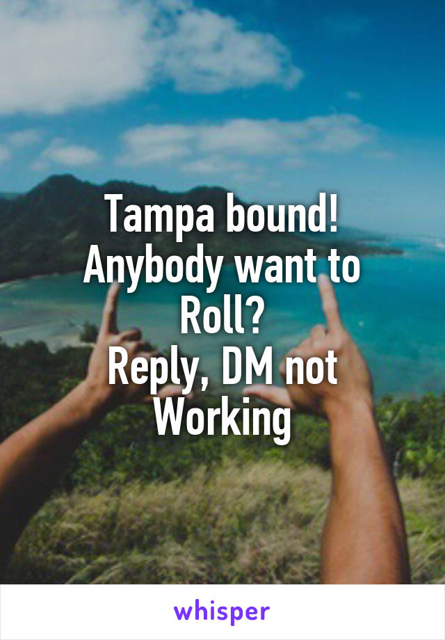 Tampa bound! Anybody want to Roll? Reply, DM not Working