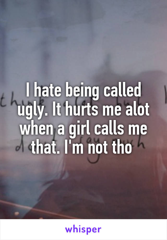 I hate being called ugly. It hurts me alot when a girl calls me that. I'm not tho