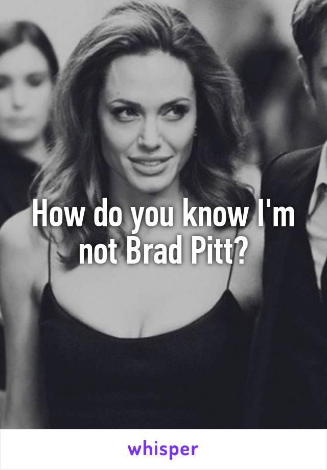 How do you know I'm not Brad Pitt?