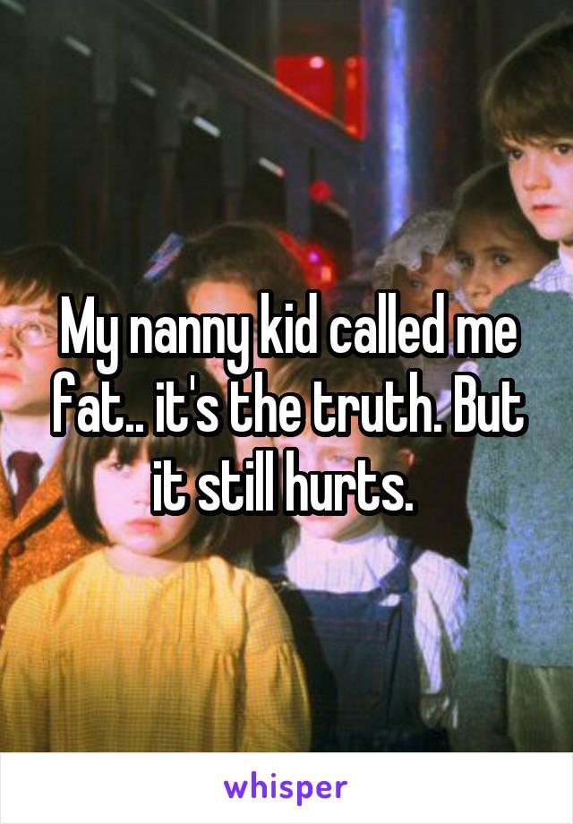 My nanny kid called me fat.. it's the truth. But it still hurts.
