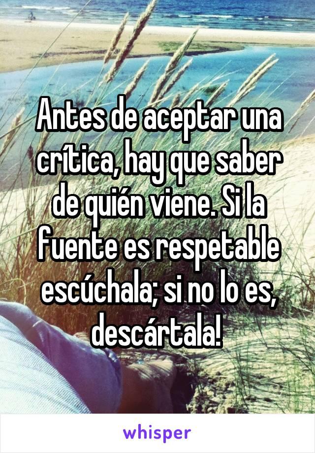 Antes de aceptar una crítica, hay que saber de quién viene. Si la fuente es respetable escúchala; si no lo es, descártala!