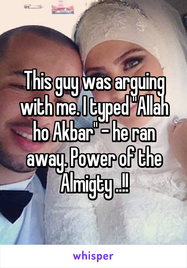 """This guy was arguing with me. I typed """"Allah ho Akbar"""" - he ran away. Power of the Almigty ..!!"""