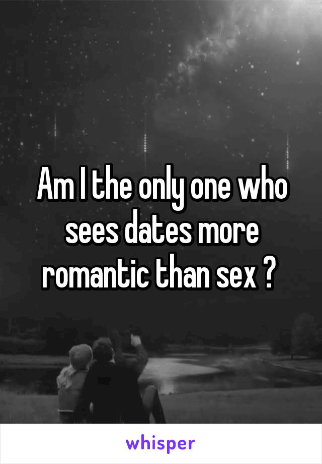 Am I the only one who sees dates more romantic than sex ?