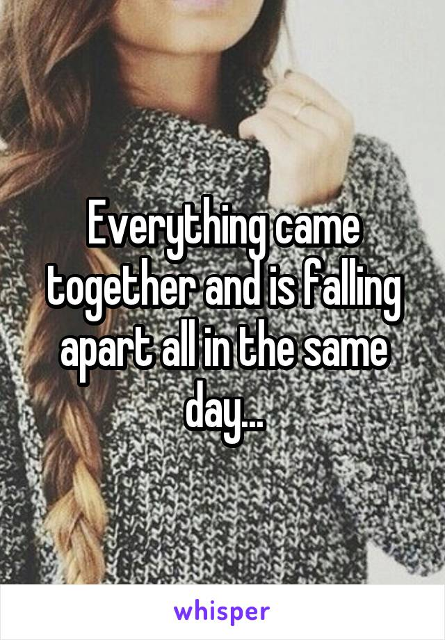 Everything came together and is falling apart all in the same day...