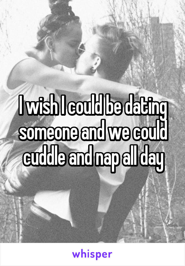 I wish I could be dating someone and we could cuddle and nap all day