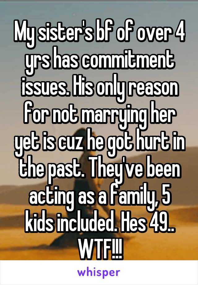 My sister's bf of over 4 yrs has commitment issues. His only reason for not marrying her yet is cuz he got hurt in the past. They've been acting as a family, 5 kids included. Hes 49.. WTF!!!