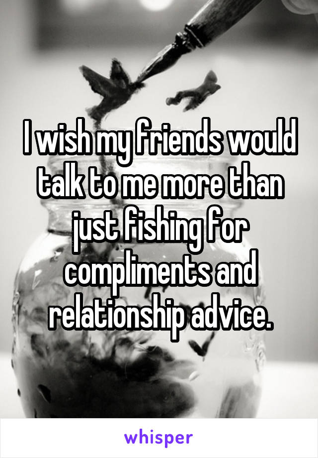 I wish my friends would talk to me more than just fishing for compliments and relationship advice.
