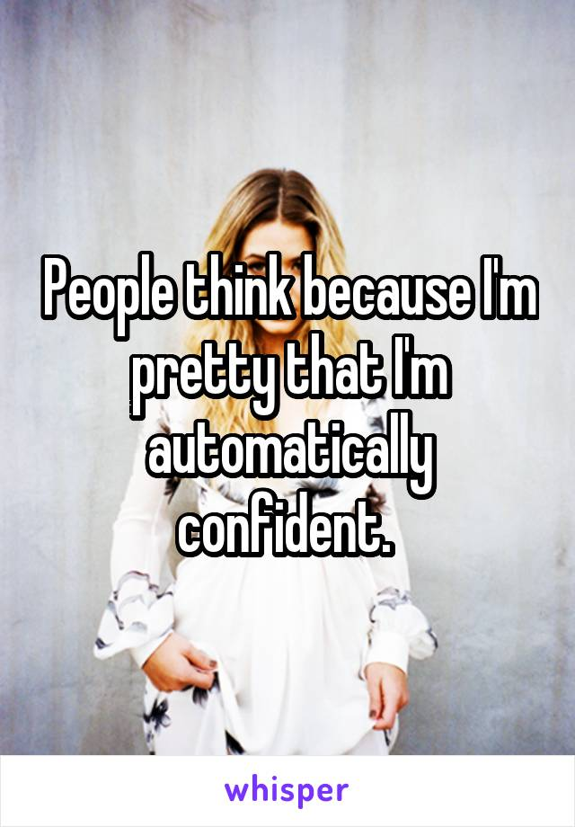 People think because I'm pretty that I'm automatically confident.