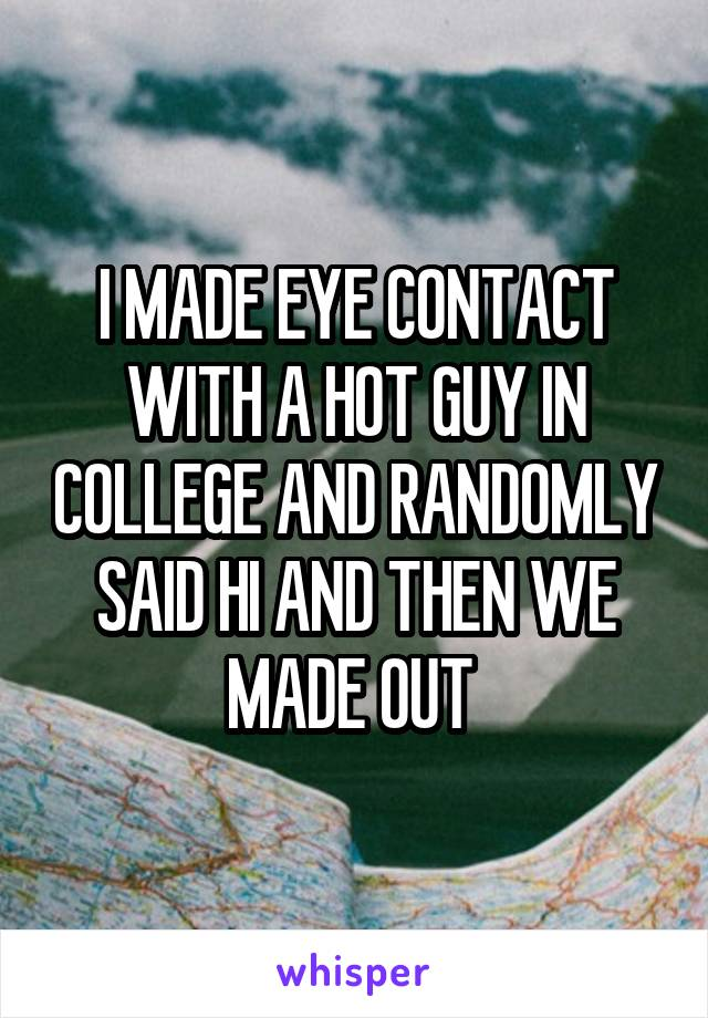 I MADE EYE CONTACT WITH A HOT GUY IN COLLEGE AND RANDOMLY SAID HI AND THEN WE MADE OUT