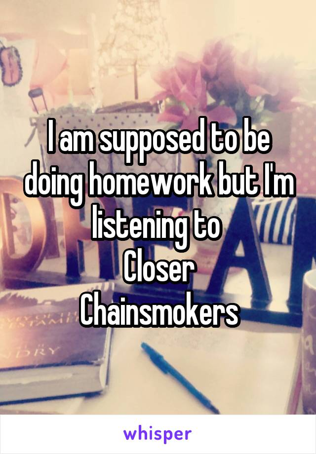 I am supposed to be doing homework but I'm listening to  Closer Chainsmokers