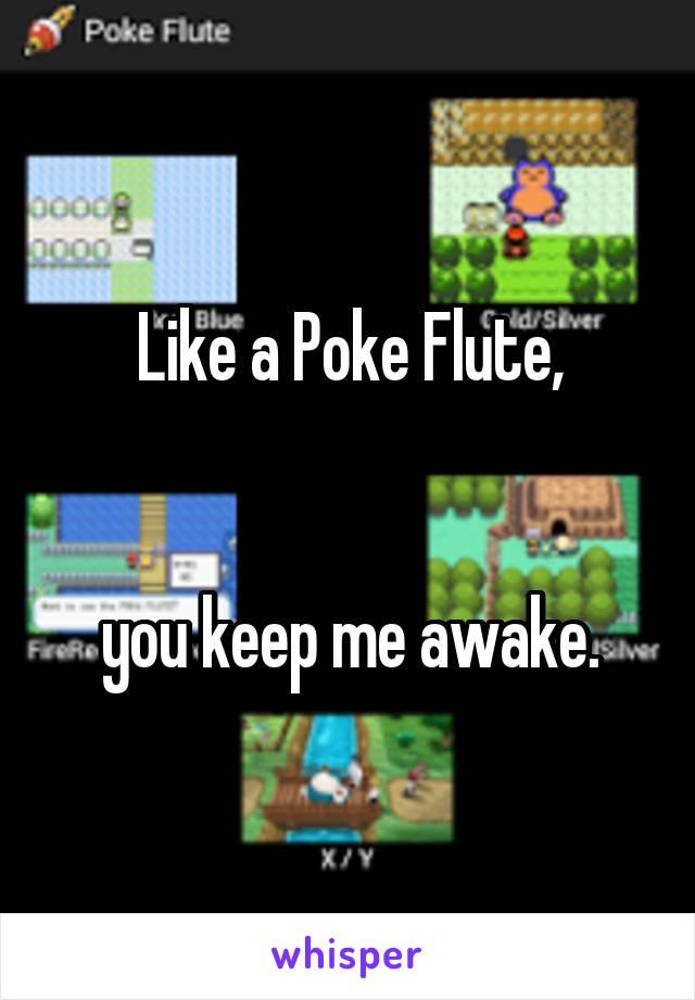 Like a Poke Flute,   you keep me awake.