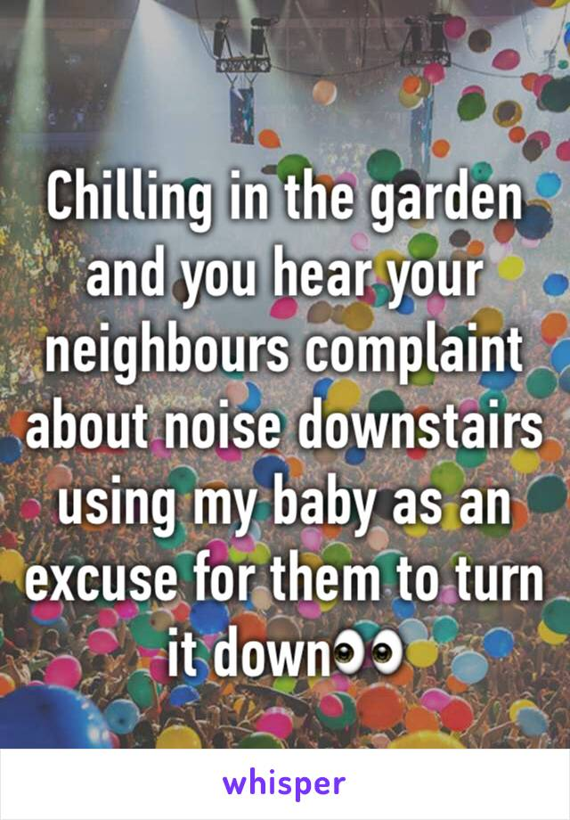Chilling in the garden and you hear your neighbours complaint about noise downstairs using my baby as an excuse for them to turn it down👀