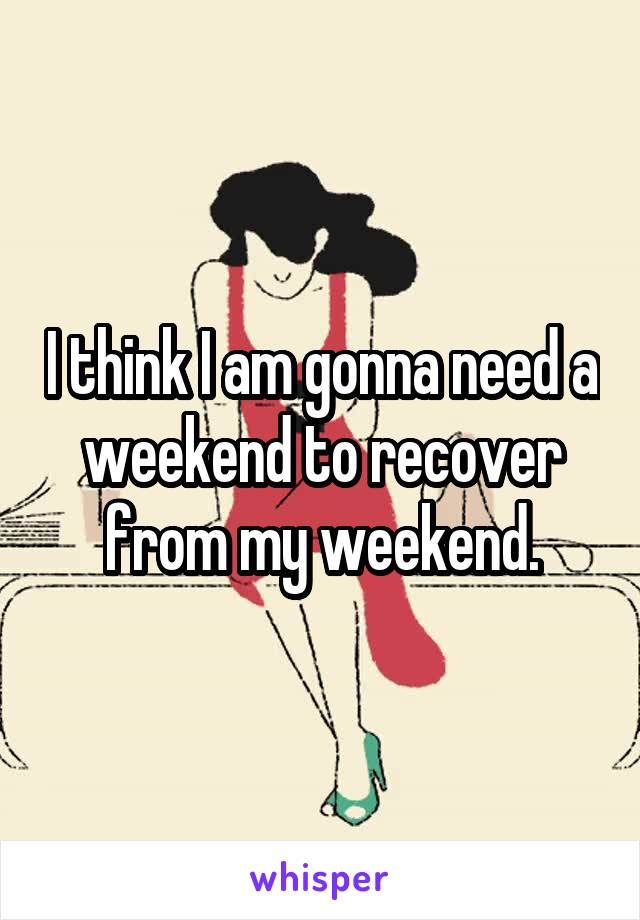 I think I am gonna need a weekend to recover from my weekend.