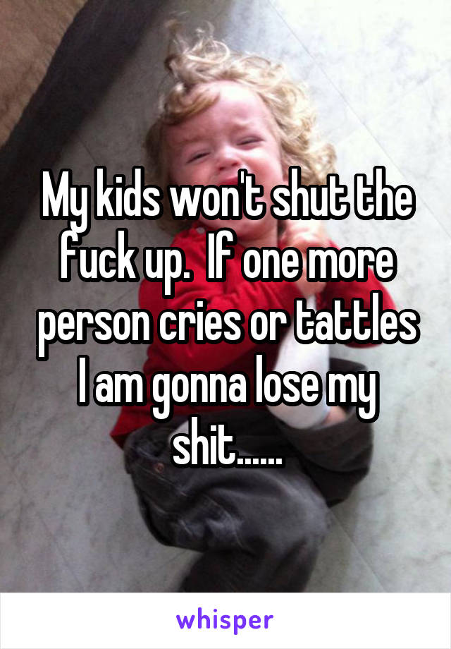 My kids won't shut the fuck up.  If one more person cries or tattles I am gonna lose my shit......