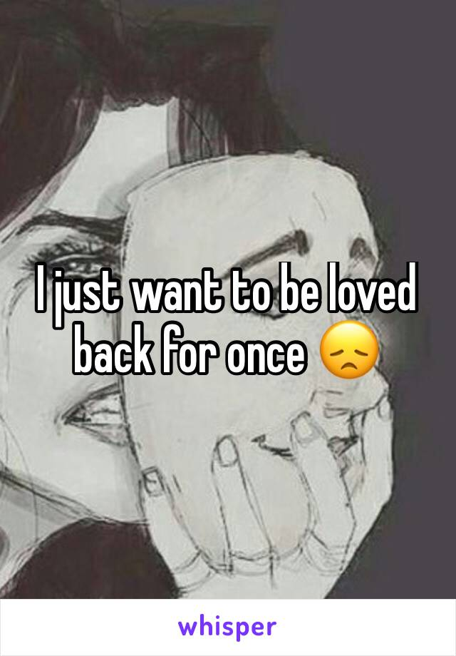 I just want to be loved back for once 😞