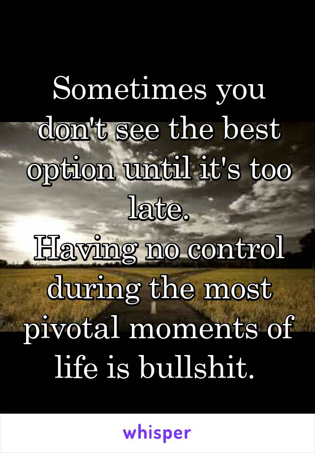 Sometimes you don't see the best option until it's too late. Having no control during the most pivotal moments of life is bullshit.