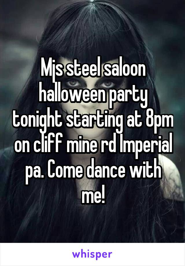 Mjs steel saloon halloween party tonight starting at 8pm on cliff mine rd Imperial pa. Come dance with me!