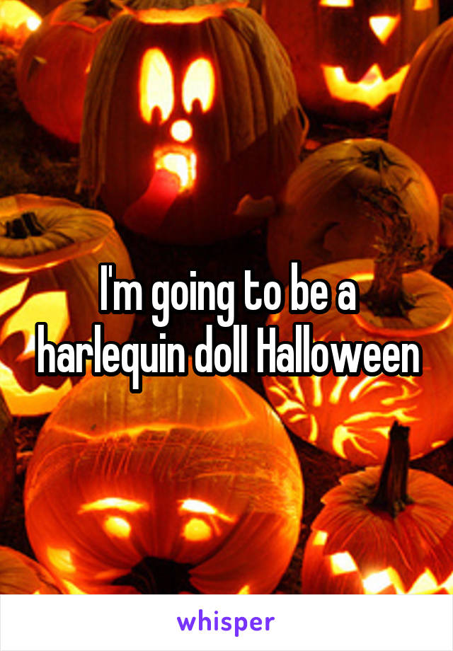 I'm going to be a harlequin doll Halloween