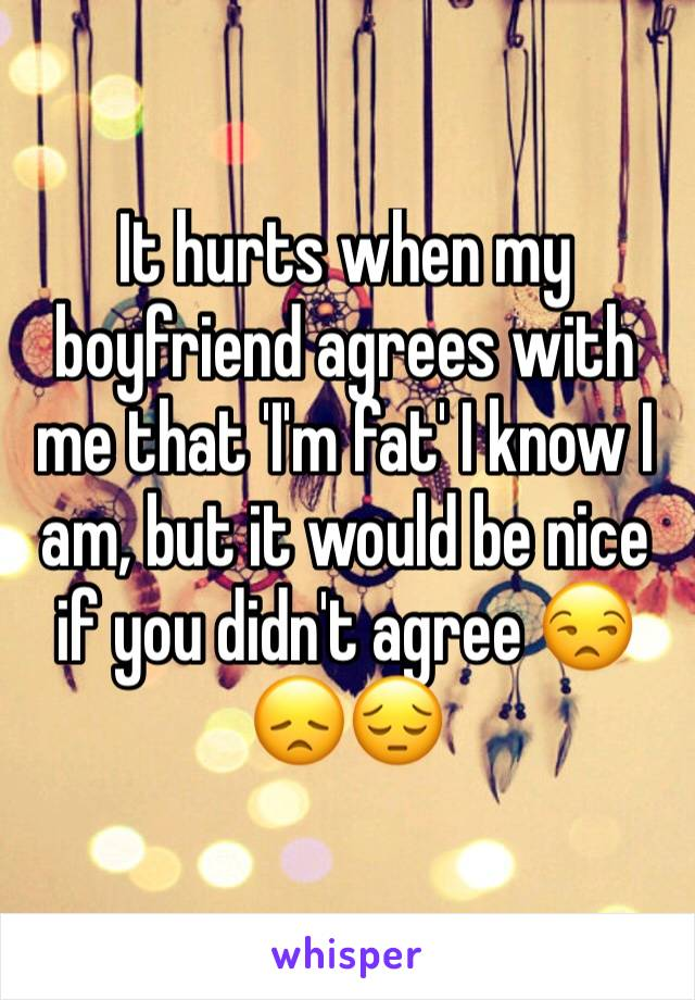 It hurts when my boyfriend agrees with me that 'I'm fat' I know I am, but it would be nice if you didn't agree 😒😞😔