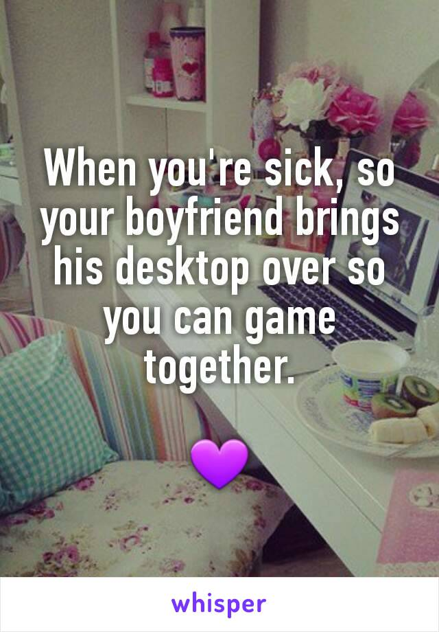 When you're sick, so your boyfriend brings his desktop over so you can game together.  💜