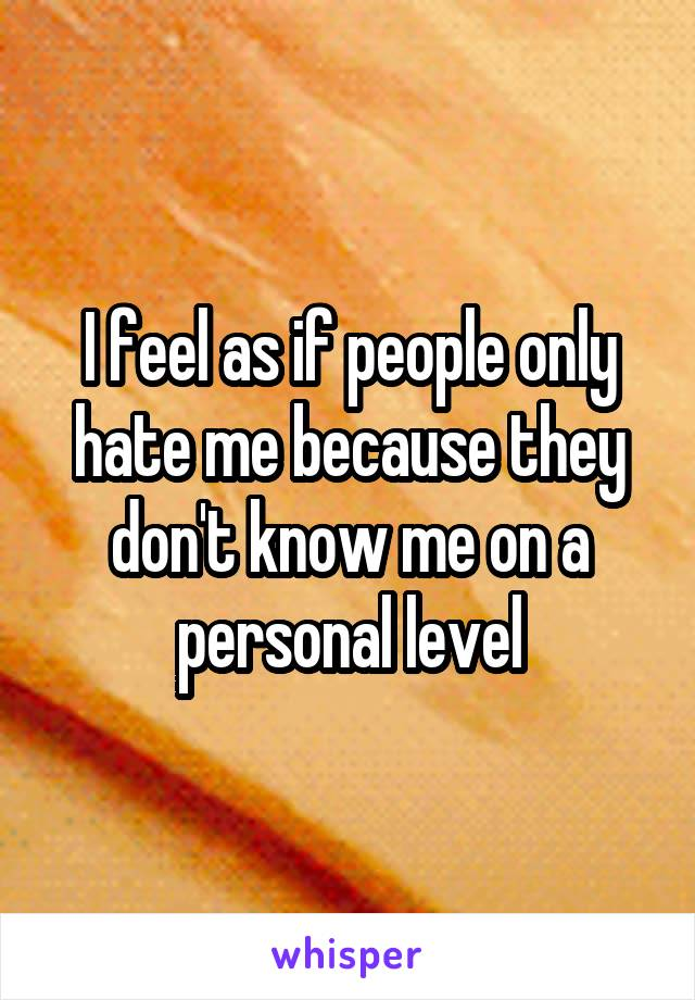 I feel as if people only hate me because they don't know me on a personal level