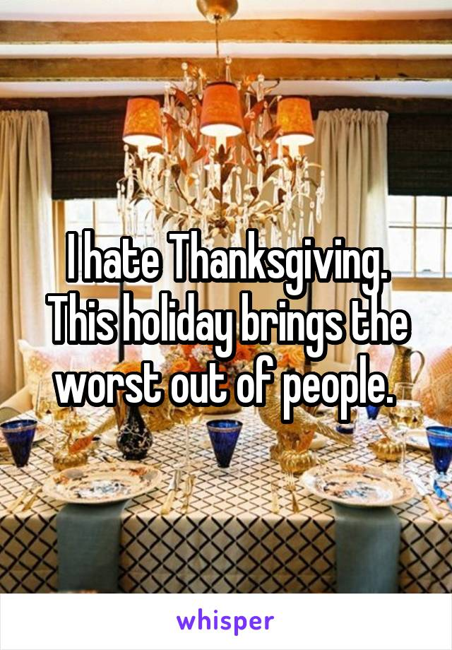 I hate Thanksgiving. This holiday brings the worst out of people.