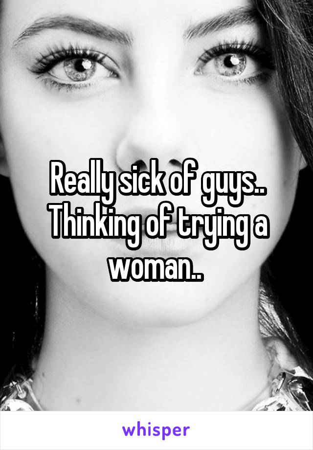 Really sick of guys.. Thinking of trying a woman..