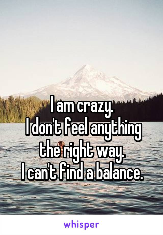 I am crazy.  I don't feel anything the right way. I can't find a balance.