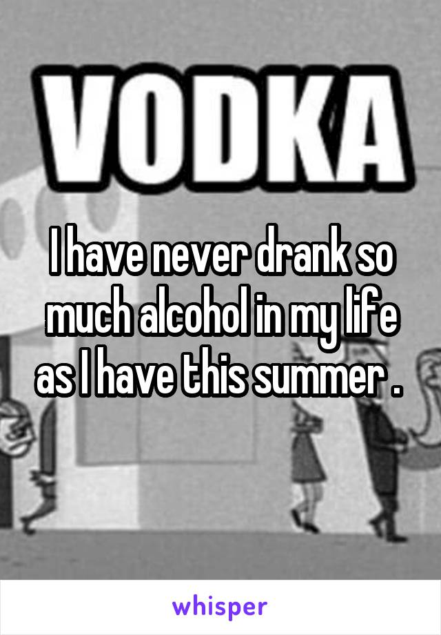 I have never drank so much alcohol in my life as I have this summer .