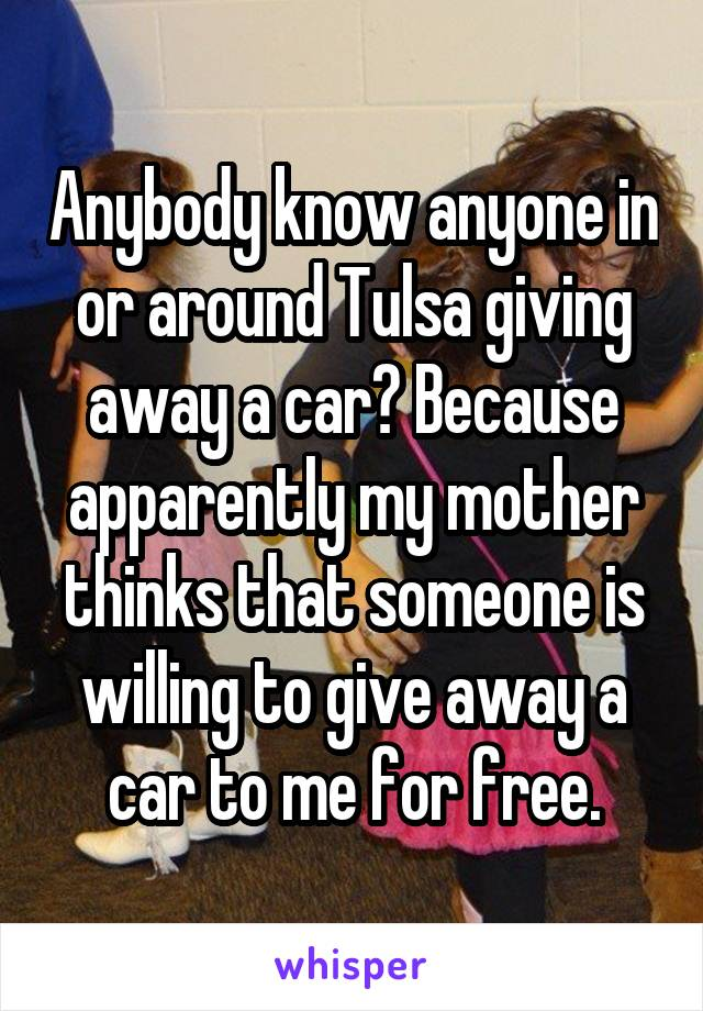 Anybody know anyone in or around Tulsa giving away a car? Because apparently my mother thinks that someone is willing to give away a car to me for free.