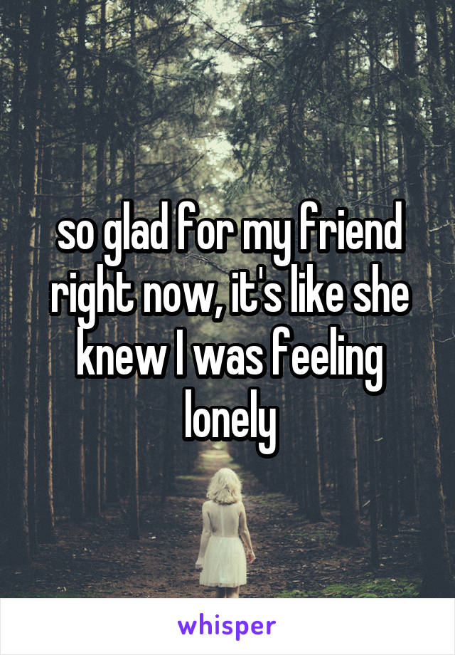 so glad for my friend right now, it's like she knew I was feeling lonely