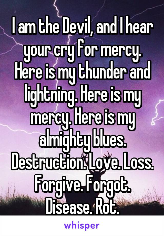I am the Devil, and I hear your cry for mercy. Here is my thunder and lightning. Here is my mercy. Here is my almighty blues. Destruction. Love. Loss. Forgive. Forgot. Disease. Rot.