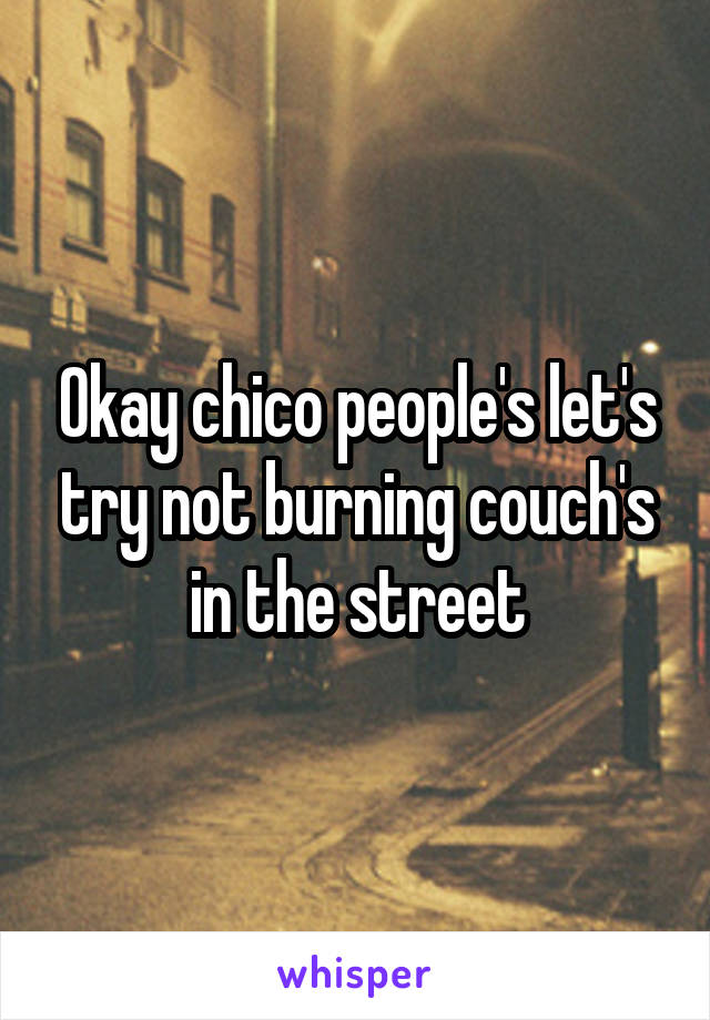 Okay chico people's let's try not burning couch's in the street