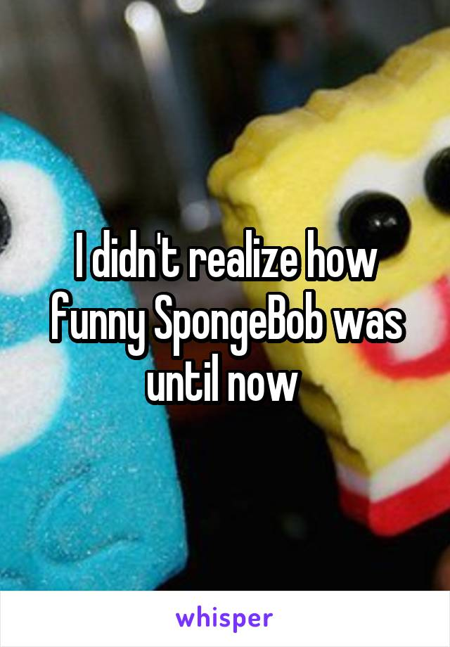 I didn't realize how funny SpongeBob was until now
