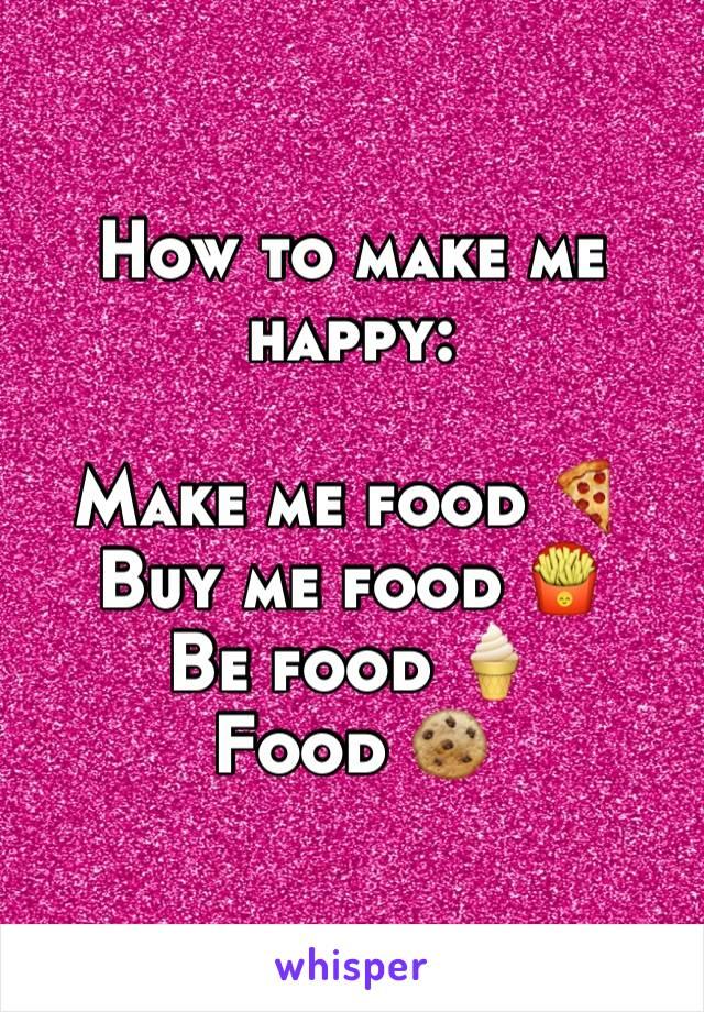 How to make me happy:  Make me food 🍕 Buy me food 🍟 Be food 🍦 Food 🍪