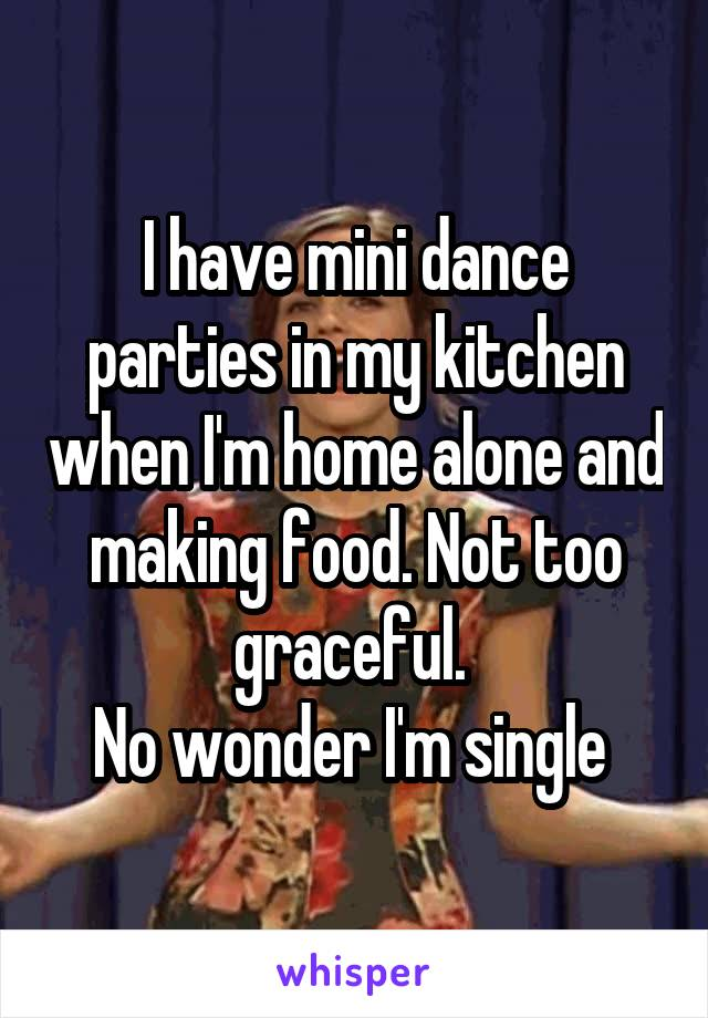 I have mini dance parties in my kitchen when I'm home alone and making food. Not too graceful.  No wonder I'm single
