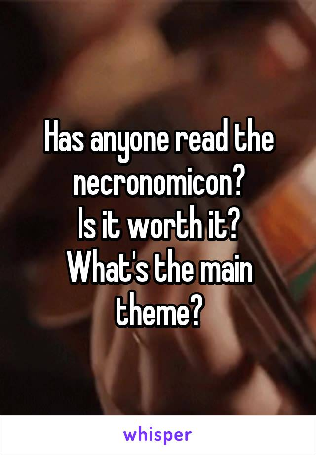 Has anyone read the necronomicon? Is it worth it? What's the main theme?