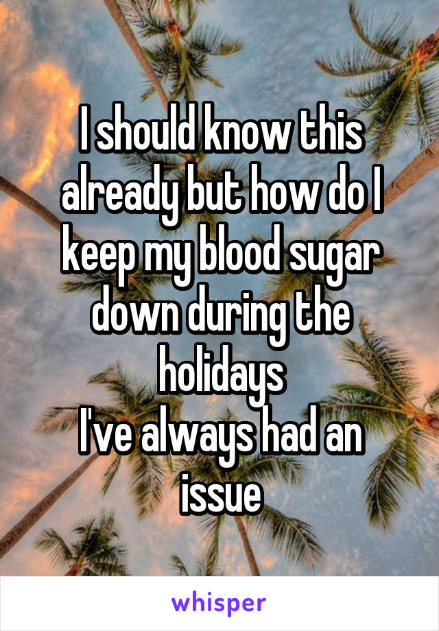 I should know this already but how do I keep my blood sugar down during the holidays I've always had an issue