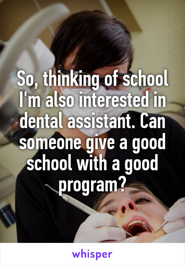 So, thinking of school I'm also interested in dental assistant. Can someone give a good school with a good program?