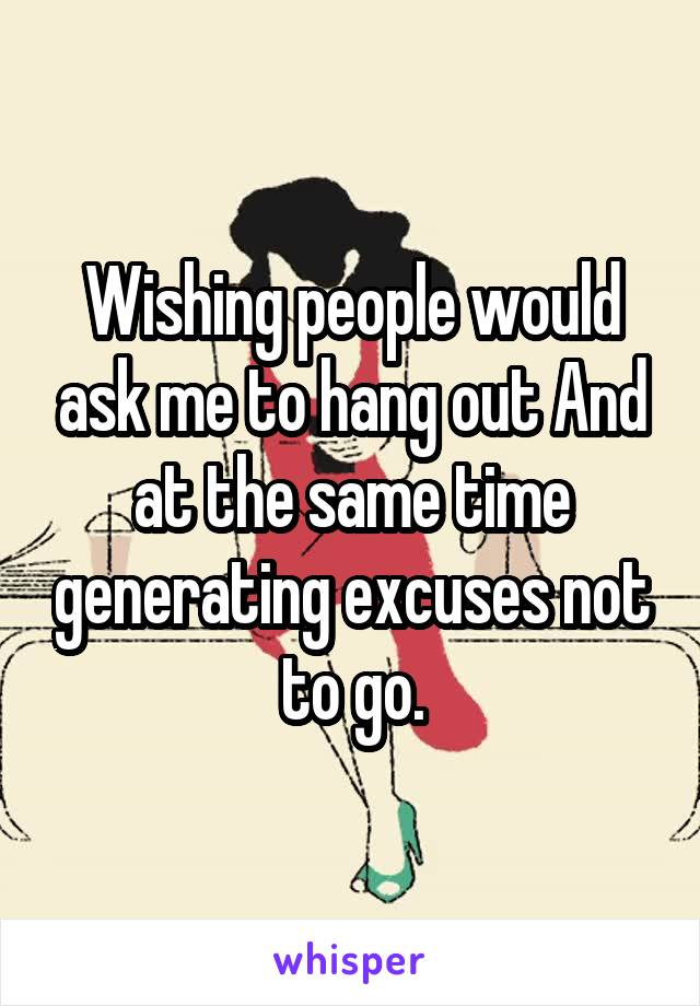 Wishing people would ask me to hang out And at the same time generating excuses not to go.