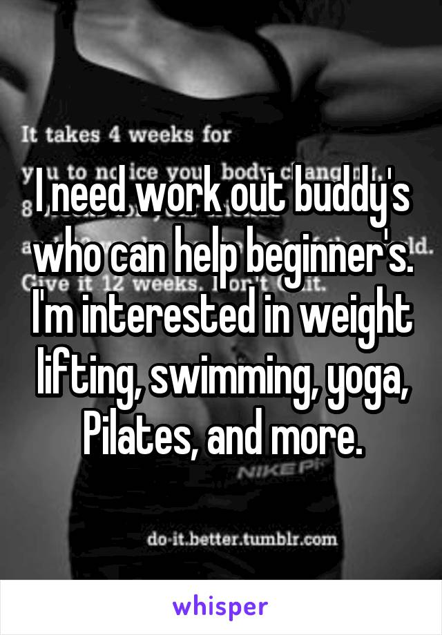 I need work out buddy's who can help beginner's. I'm interested in weight lifting, swimming, yoga, Pilates, and more.