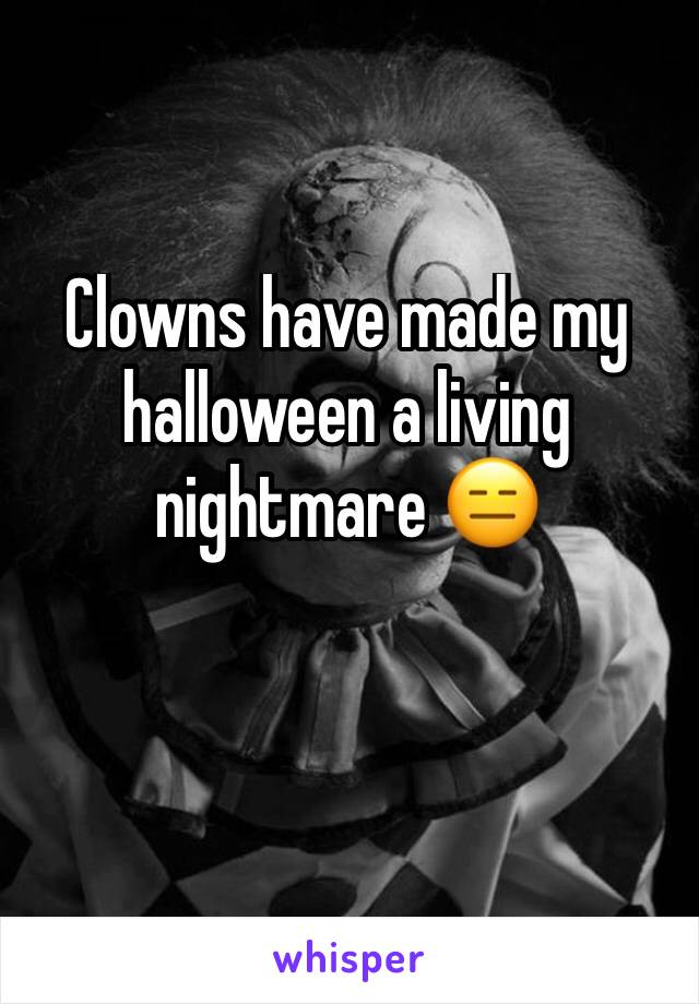 Clowns have made my halloween a living nightmare 😑