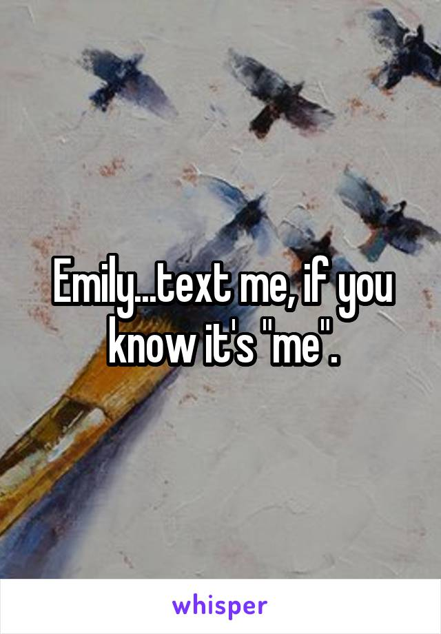 """Emily...text me, if you know it's """"me""""."""