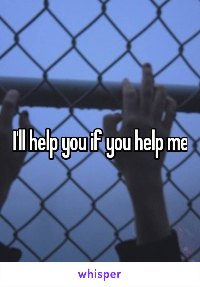 I'll help you if you help me