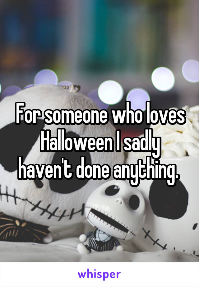 For someone who loves Halloween I sadly haven't done anything.
